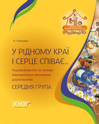 У рідному краї і серце співає Українознавство як основа національного виховання дошкільників Середня група