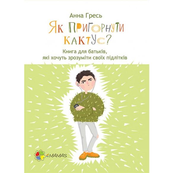 Как прижать кактус? Книга для родителей, которые хотят понять своих подростков